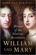 William and Mary - Heroes of the Glorious Revolution ebook by John van der Kiste