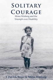 Solitary Courage - Mona Winberg and the Triumph over Disability ebook by Mona Winberg,J. Patrick Boyer