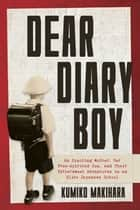 Dear Diary Boy - An Exacting Mother, Her Free-spirited Son, and Their Bittersweet Adventures in an Elite Japanese School ebook by Kumiko Makihara