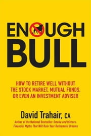 Enough Bull: How to Retire Well without the Stock Market, Mutual Funds, or Even an Investment Advisor ebook by Trahair, David