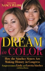 Dream in Color - How the Sánchez Sisters Are Making History in Congress ebook by Richard Buskin,Nancy Pelosi,Linda Sánchez,Loretta Sánchez