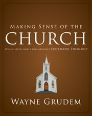 Making Sense of the Church - One of Seven Parts from Grudem's Systematic Theology ebook by Wayne A. Grudem