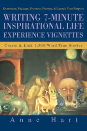 Writing 7-Minute Inspirational Life Experience Vignettes - Create & Link 1,500-Word True Stories ebook by Anne Hart
