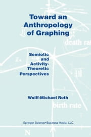 Toward an Anthropology of Graphing - Semiotic and Activity-Theoretic Perspectives ebook by W.M. Roth