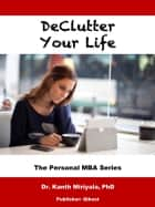 Declutter Your Life - 23 Time Tested Hacks for Organizing Your Life and Getting Things Done ebook by Dr. Kanth Miriyala