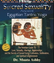 SACRED SEXUALITY: EGYPTIAN TANTRA YOGA: The Art of Sex Sublimation and Universal Consciousness ebook by Ashby, Muata