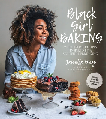 Black Girl Baking - Wholesome Recipes Inspired by a Soulful Upbringing ebook by Jerrelle Guy