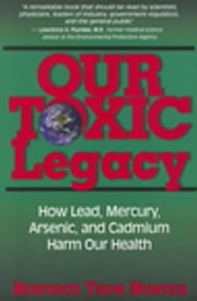 Our Toxic Legacy - How Lead, Mercury, Arsenic, and Cadmium Harm Our Health ebook by Beatrice Trum Hunter
