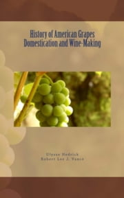 History of American Grapes Domestication and Wine-Making ebook by Robert Lee J. Vance, . Collection, Ulysse P. Hedrick