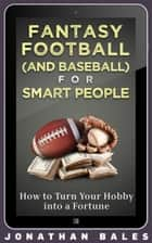 Fantasy Football (and Baseball) for Smart People: How to Turn Your Hobby into a Fortune ebook by Jonathan Bales
