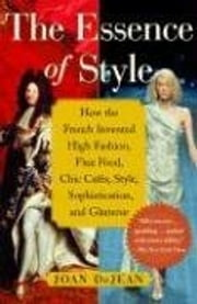 The Essence of Style - How the French Invented High Fashion, Fine Food, Chic Cafes, Style, Sophistication, and Glamour ebook by Joan DeJean