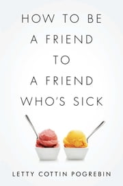 How to Be a Friend to a Friend Who's Sick ebook by Letty Cottin Pogrebin