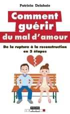 Comment guérir du mal d'amour - De la rupture à la reconstruction en 5 étapes ebook by Patricia Delahaie