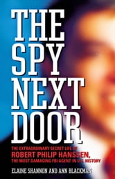 The Spy Next Door - The Extraordinary Secret Life of Robert Philip Hanssen, the Most Damaging FBI Agent in U.S. History ebook by Elaine Shannon,Ann Blackman