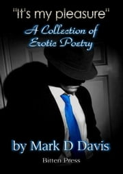 """It's my Pleasure"", an Collection of Erotic Poetry ebook by Mark D Davis"