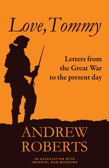 Love, Tommy - Letters Home, from the Great War to the Present Day ebook by The Imperial War The Imperial War Museum,Professor Andrew Roberts
