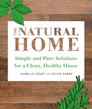 The Natural Home - Simple, Pure Cleaning Solutions and Recipes for a Healthy House ebook by Isabelle Louet, Sylvie Fabre
