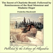 The Secret of Charlotte Brontë: Followed by Remiiscences of the Real Monsieur and Madame Heger ebook by Frederika Macdonald