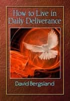 How To Live in Daily Deliverance ebook by David Bergsland