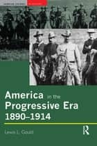 America in the Progressive Era, 1890-1914 ebook by Lewis L. Gould