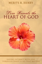 Love Reveals the Heart of God - Having Intimacy with God through Christ is all that Matters ebook by Merits R. Henry