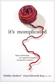 It's Momplicated - Hope and Healing for Imperfect Daughters of Imperfect Mothers ebook by Debbie Alsdorf, Joan Edwards Kay