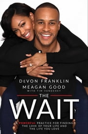 The Wait - A Powerful Practice for Finding the Love of Your Life and the Life You Love ebook by DeVon Franklin,Meagan Good,Tim Vandehey