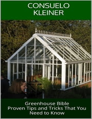 Greenhouse Bible: Proven Tips and Tricks That You Need to Know ebook by Consuelo Kleiner