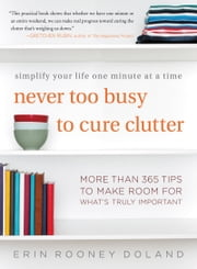 Never Too Busy to Cure Clutter - Simplify Your Life One Minute at a Time ebook by Erin Rooney Doland