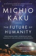 The Future of Humanity - Terraforming Mars, Interstellar Travel, Immortality, and Our Destiny Beyond ebook by Michio Kaku