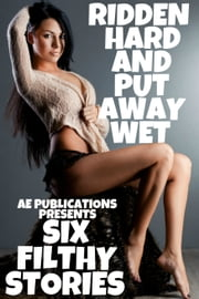 Ridden Hard & Put Away Wet: Six Filthy Stories ebook by AE Publications