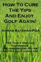 How to Cure the Yips and Enjoy Golf Again ebook by Ahmad Bateman PGA