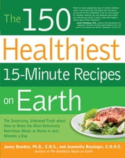 The 150 Healthiest 15-Minute Recipes on Earth: The Surprising, Unbiased Truth about How to Make the Most Deliciously Nutritious Meals at Home in Ju - The Surprising, Unbiased Truth about How to Make the Most Deliciously Nutritious Meals at Home in Ju ebook by Jonny Bowden,Jeannette Bessinger