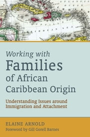 Working with Families of African Caribbean Origin - Understanding Issues around Immigration and Attachment ebook by Elaine Arnold,Gill Gorell Barnes