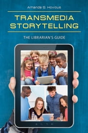 Transmedia Storytelling - The Librarian's Guide ebook by Amanda S. Hovious