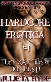 Hardcore Erotica #1: 30 XXX tales of HOT LUST! ebook by Julieta Hyde