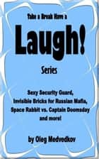 Take a Break & Have a Laugh Series. Sexy Security Guard, Invisible Bricks for Russian Mafia, Space Rabbit vs. Captain Doomsday and more! ebook by Oleg Medvedkov