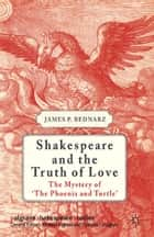 Shakespeare and the Truth of Love - The Mystery of 'The Phoenix and Turtle' ebook by J. Bednarz