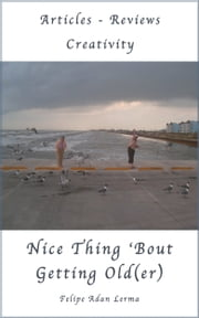 Nice Thing 'Bout Getting Old(er) a Beginner's View ebook by Felipe Adan Lerma