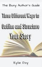 Three Different Ways to Outline and Structure Your Story ebook by Kylie Day