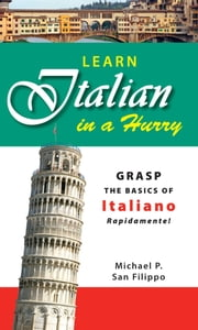 Learn Italian in a Hurry - Grasp the Basics of Italian Rapidamente! ebook by Michael P San Filippo