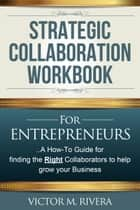 Strategic Collaboration Workbook for Entrepreneurs ebook by Victor M Rivera