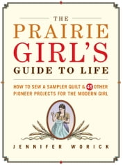 The Prairie Girl's Guide to Life - How to Sew a Sampler Quilt & 49 Other Pioneer Projects for the Modern Girl ebook by Jennifer Worick