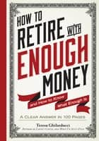 How to Retire with Enough Money - And How to Know What Enough Is ebook by Teresa Ghilarducci, Ph.D