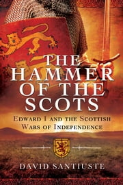 The Hammer of the Scots - Edward I and the Scottish Wars of Independence ebook by David Santiuste