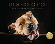 I'm a Good Dog - Pit Bulls, America's Most Beautiful (and Misunderstood) Pet ebook by Ken Foster