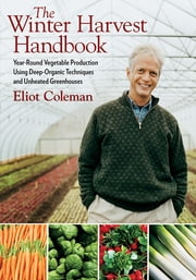 The Winter Harvest Handbook - Year Round Vegetable Production Using Deep Organic Techniques and Unheated Greenhouses ebook by Eliot Coleman,Barbara Damrosch