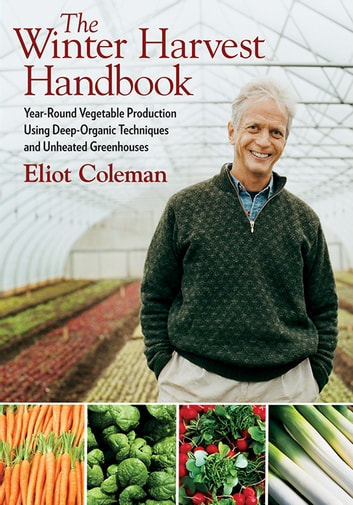 The Winter Harvest Handbook - Year Round Vegetable Production Using Deep Organic Techniques and Unheated Greenhouses ebook by Eliot Coleman