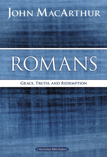 Romans - Grace, Truth, and Redemption ebook by John F. MacArthur