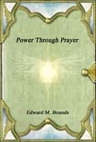 Power Through Prayer ebook by Edward M. Bounds